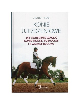 AKADEMIA JEŹDZIECKA, Konie ujeżdżeniowe - Jak skutecznie szkolić konie trudne, pobudliwe i z wadami budowy